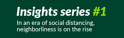 Insights series #1: In an era of social distancing, neighborliness is on the rise